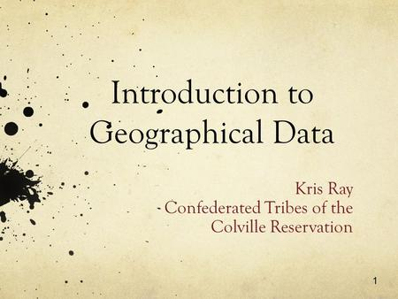 1 Introduction to Geographical Data Kris Ray Confederated Tribes of the Colville Reservation.