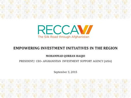 EMPOWERING INVESTMENT INITIATIVES IN THE REGION MOHAMMAD QURBAN HAQJO PRESIDENT/ CEO- AFGHANISTAN INVESTMENT SUPPORT AGENCY (AISA) September 3, 2015.