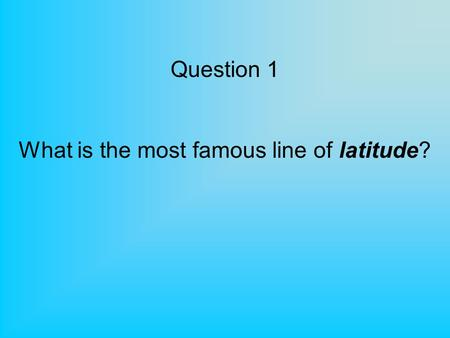 Question 1 What is the most famous line of latitude?