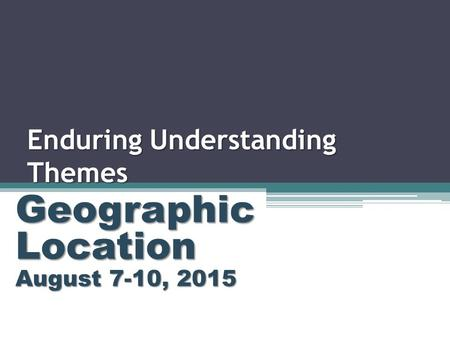 Enduring Understanding Themes Geographic Location August 7-10, 2015.