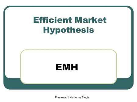Efficient Market Hypothesis EMH Presented by Inderpal Singh.