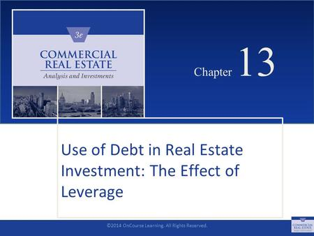 ©2014 OnCourse Learning. All Rights Reserved. CHAPTER 13 Chapter 13 Use of Debt in Real Estate Investment: The Effect of Leverage SLIDE 1.