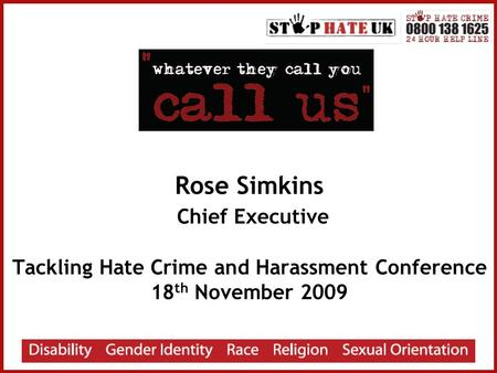 Rose Simkins Chief Executive Tackling Hate Crime and Harassment Conference 18 th November 2009.