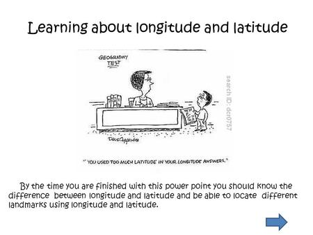 Learning about longitude and latitude By the time you are finished with this power point you should know the difference between longitude and latitude.