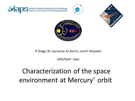 Characterization of the space environment at Mercury' orbit P. Diego, M. Laurenza, M.Storini, and S. Massetti IAPS/INAF - Italy.