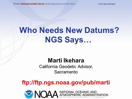 Who Needs New Datums? NGS Says… ftp://ftp.ngs.noaa.gov/pub/marti Marti Ikehara California Geodetic Advisor, Sacramento.