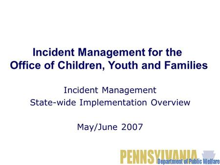 Incident Management State-wide Implementation Overview May/June 2007 Incident Management for the Office of Children, Youth and Families.