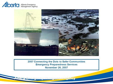 November 17, 2007 Alberta Emergency Management Agency 2007 Connecting the Dots to Safer Communities Emergency Preparedness Services November 26, 2007.
