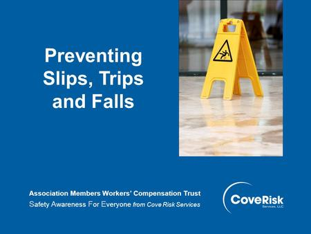 Preventing Slips, Trips and Falls Association Members Workers' Compensation Trust S afety A wareness F or E veryone from Cove Risk Services.