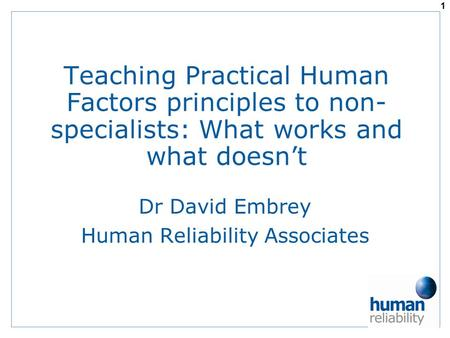 Teaching Practical Human Factors principles to non- specialists: What works and what doesn't Dr David Embrey Human Reliability Associates 1.