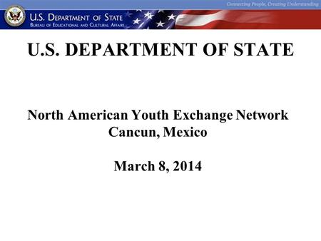 U.S. DEPARTMENT OF STATE North American Youth Exchange Network Cancun, Mexico March 8, 2014.