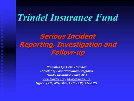Trindel Insurance Fund Serious Incident Reporting, Investigation and Follow-up Presented by: Gene Herndon Director of Loss Prevention Programs Trindel.