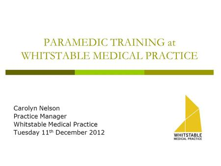 PARAMEDIC TRAINING at WHITSTABLE MEDICAL PRACTICE Carolyn Nelson Practice Manager Whitstable Medical Practice Tuesday 11 th December 2012.