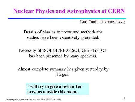 1 Nuclear physics and Astrophysics at CERN (10/10-13/2005) Nuclear Physics and Astrophysics at CERN Details of physics interests and methods for studies.