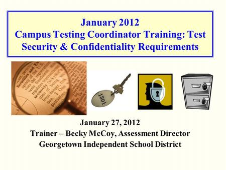 January 2012 Campus Testing Coordinator Training: Test Security & Confidentiality Requirements January 27, 2012 Trainer – Becky McCoy, Assessment Director.