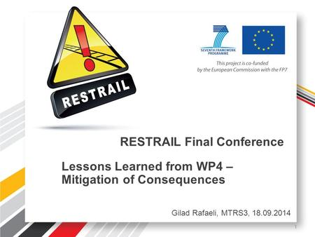 RESTRAIL Final Conference Lessons Learned from WP4 – Mitigation of Consequences Gilad Rafaeli, MTRS3, 18.09.2014 1.