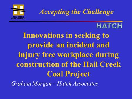 HAIL CREEK COAL PROJECT Accepting the Challenge Innovations in seeking to provide an incident and injury free workplace during construction of the Hail.