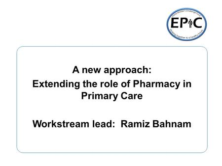 A new approach: Extending the role of Pharmacy in Primary Care Workstream lead: Ramiz Bahnam.