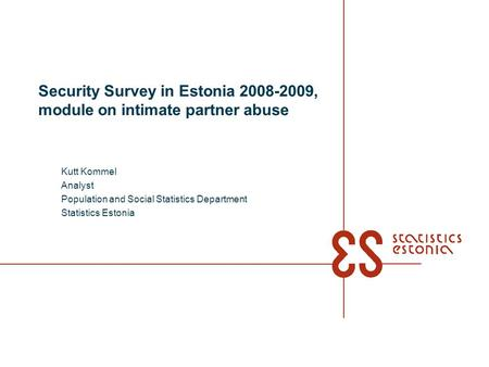 Security Survey in Estonia 2008-2009, module on intimate partner abuse Kutt Kommel Analyst Population and Social Statistics Department Statistics Estonia.