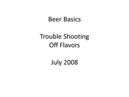 Beer Basics Trouble Shooting Off Flavors July 2008