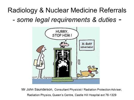 Radiology & Nuclear Medicine Referrals - some legal requirements & duties - Mr John Saunderson, Consultant Physicist / Radiation Protection Adviser, Radiation.