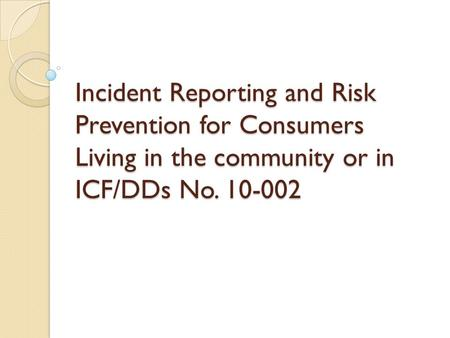 Incident Reporting and Risk Prevention for Consumers Living in the community or in ICF/DDs No. 10-002.