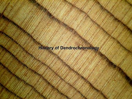 "History of Dendrochronology. Dendrochronology dendron (= ""tree"") chronos (= ""time"") - logy (= the study of) Dendrochronology: The science that uses tree."