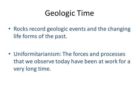 Geologic Time Rocks record geologic events and the changing life forms of the past. Uniformitarianism: The forces and processes that we observe today have.