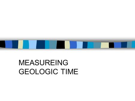 MEASUREING GEOLOGIC TIME Ways to Measure Time There are 2 ways to measure geologic time –Relative time (not very accurate, but easy to complete) –Absolute.