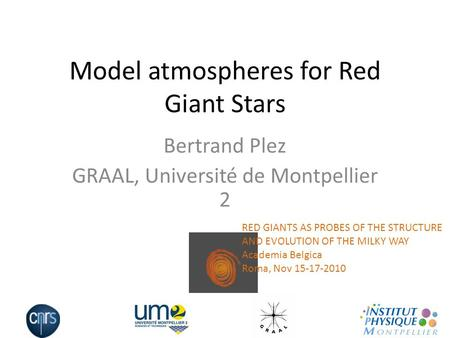 Model atmospheres for Red Giant Stars Bertrand Plez GRAAL, Université de Montpellier 2 RED GIANTS AS PROBES OF THE STRUCTURE AND EVOLUTION OF THE MILKY.