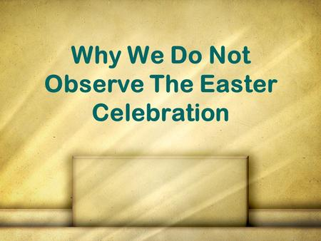 Why We Do Not Observe The Easter Celebration. Why this lesson? To show that it is NOT authorized in scripture To familiarize ourselves with how the holiday.