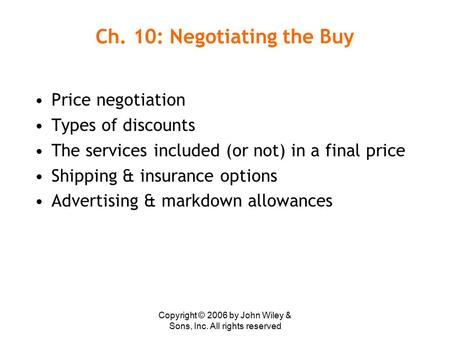 Copyright © 2006 by John Wiley & Sons, Inc. All rights reserved Ch. 10: Negotiating the Buy Price negotiation Types of discounts The services included.