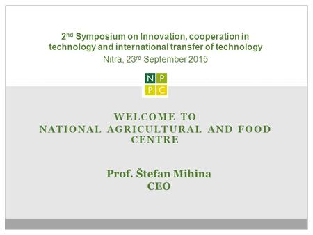 WELCOME TO NATIONAL AGRICULTURAL AND FOOD CENTRE 2 nd Symposium on Innovation, cooperation in technology and international transfer of technology Prof.