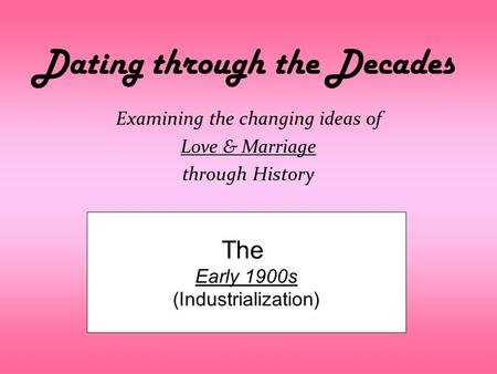 Dating through the Decades Examining the changing ideas of Love & Marriage through History The Early 1900s (Industrialization)