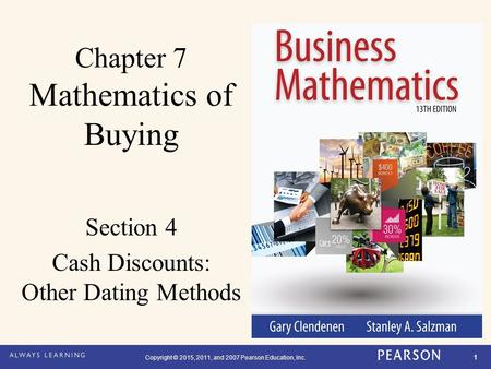 Copyright © 2015, 2011, and 2007 Pearson Education, Inc. 1 Chapter 7 Mathematics of Buying Section 4 Cash Discounts: Other Dating Methods.