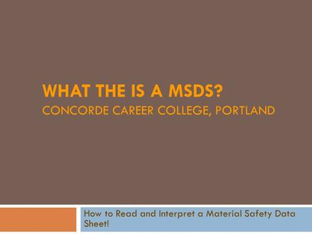 WHAT THE IS A MSDS? CONCORDE CAREER COLLEGE, PORTLAND How to Read and Interpret a Material Safety Data Sheet!