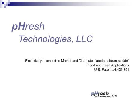 "Exclusively Licensed to Market and Distribute ""acidic calcium sulfate"" Food and Feed Applications U.S. Patent #6,436,891 pHresh Technologies, LLC."