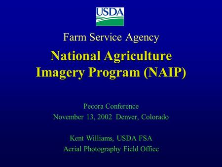 Farm Service Agency National Agriculture Imagery Program (NAIP) Pecora Conference November 13, 2002 Denver, Colorado Kent Williams, USDA FSA Aerial Photography.