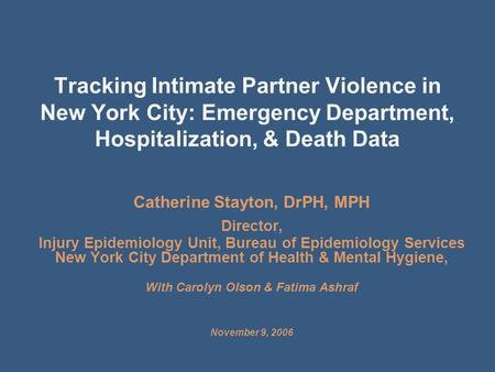 Tracking Intimate Partner Violence in New York City: Emergency Department, Hospitalization, & Death Data Catherine Stayton, DrPH, MPH Director, Injury.