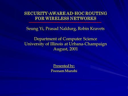 SECURITY-AWARE AD-HOC ROUTING FOR WIRELESS NETWORKS Seung Yi, Prasad Naldurg, Robin Kravets Department of Computer Science University of Illinois at Urbana-Champaign.
