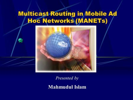 Multicast Routing in Mobile Ad Hoc Networks (MANETs) Presented by Mahmudul Islam.