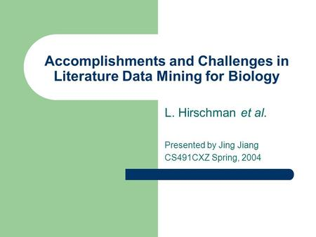 Accomplishments and Challenges in Literature Data Mining for Biology L. Hirschman et al. Presented by Jing Jiang CS491CXZ Spring, 2004.