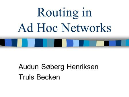 Routing in Ad Hoc Networks Audun Søberg Henriksen Truls Becken.