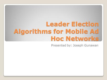 Leader Election Algorithms for Mobile Ad Hoc Networks Presented by: Joseph Gunawan.