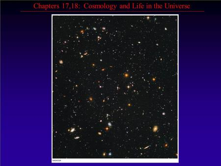 Chapters 17,18: Cosmology and Life in the Universe.