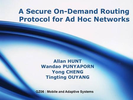 GZ06 : Mobile and Adaptive Systems A Secure On-Demand Routing Protocol for Ad Hoc Networks Allan HUNT Wandao PUNYAPORN Yong CHENG Tingting OUYANG.