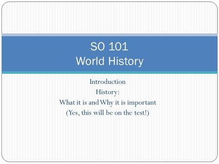 Introduction History: What it is and Why it is important (Yes, this will be on the test!) SO 101 World History.
