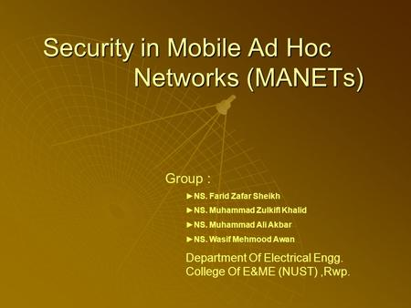 Security in Mobile Ad Hoc Networks (MANETs) Group : ►NS. Farid Zafar Sheikh ►NS. Muhammad Zulkifl Khalid ►NS. Muhammad Ali Akbar ►NS. Wasif Mehmood Awan.