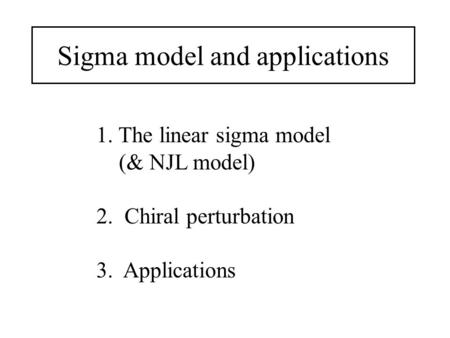 Sigma model and applications 1. The linear sigma model (& NJL model) 2. Chiral perturbation 3. Applications.