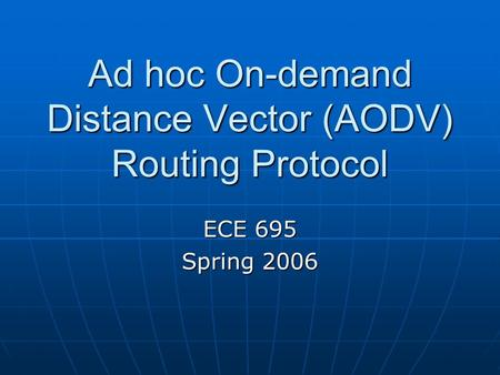 Ad hoc On-demand Distance Vector (AODV) Routing Protocol ECE 695 Spring 2006.